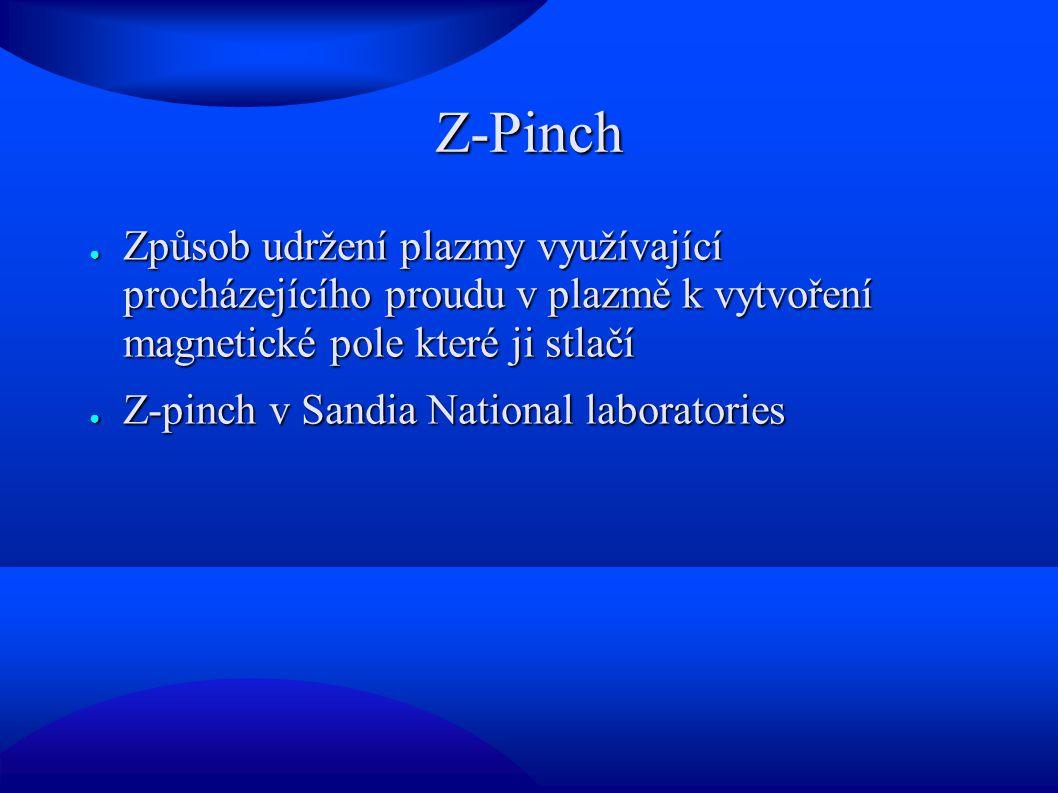 Z-Pinch Způsob udržení plazmy využívající procházejícího proudu v plazmě k vytvoření magnetické pole které ji stlačí.