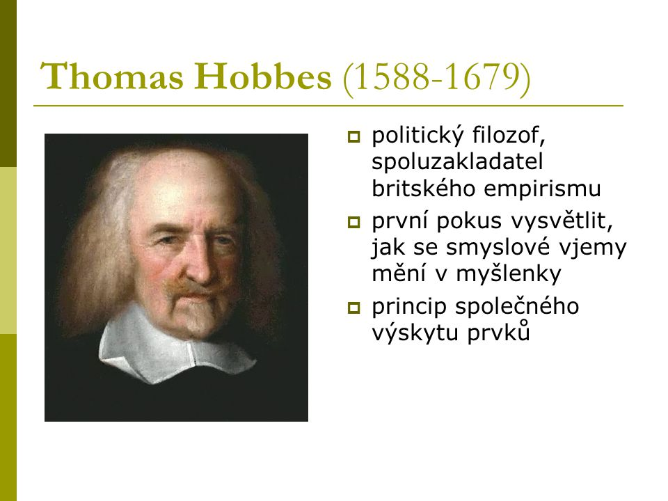 Thomas Hobbes (1588-1679) politický filozof, spoluzakladatel britského empirismu. první pokus vysvětlit, jak se smyslové vjemy mění v myšlenky.