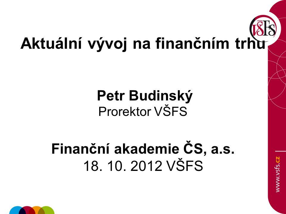 Aktuální vývoj na finančním trhu Petr Budinský Prorektor VŠFS Finanční akademie ČS, a.s.