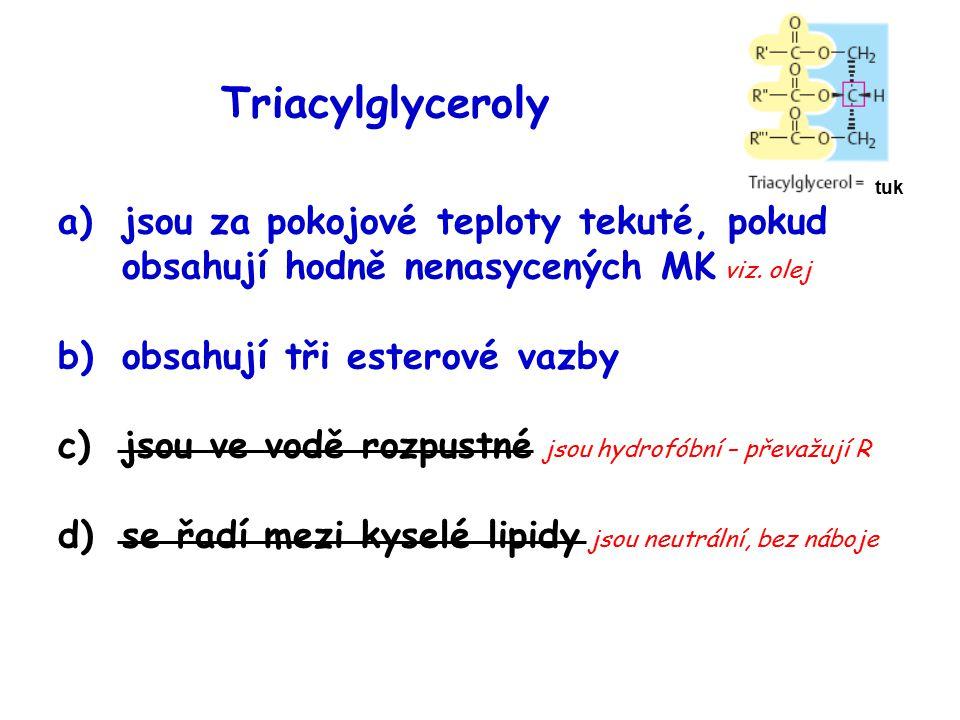 Triacylglyceroly tuk. jsou za pokojové teploty tekuté, pokud obsahují hodně nenasycených MK viz. olej.