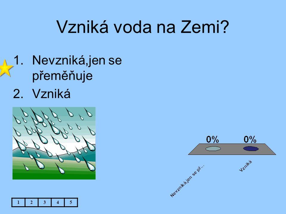 Vzniká voda na Zemi Nevzniká,jen se přeměňuje Vzniká 1 2 3 4 5