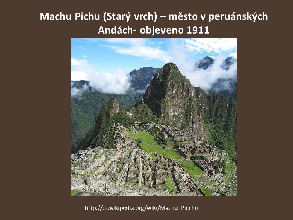 Machu Pichu (Starý vrch) – město v peruánských Andách- objeveno 1911