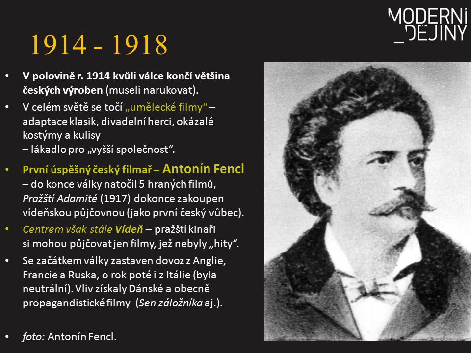 1914 - 1918 V polovině r. 1914 kvůli válce končí většina českých výroben (museli narukovat).