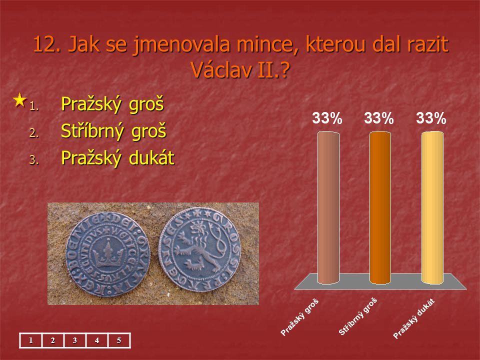 12. Jak se jmenovala mince, kterou dal razit Václav II.