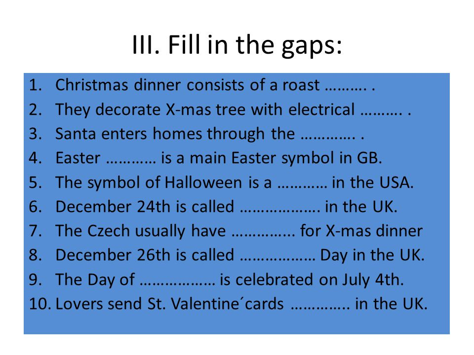 III. Fill in the gaps: Christmas dinner consists of a roast ………. .