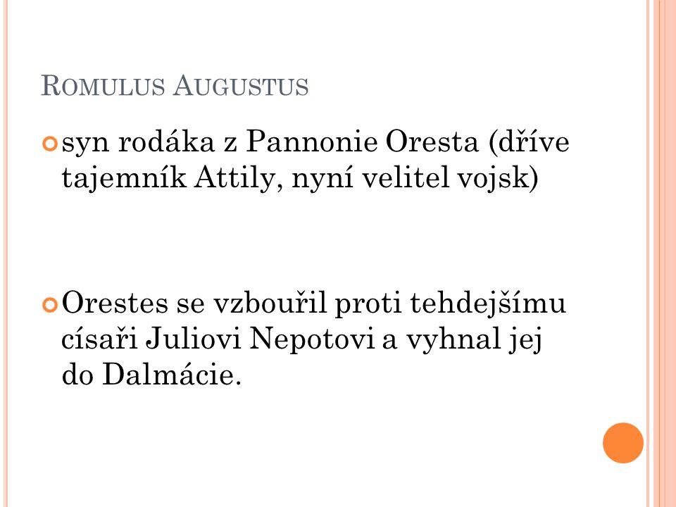 Romulus Augustus syn rodáka z Pannonie Oresta (dříve tajemník Attily, nyní velitel vojsk)