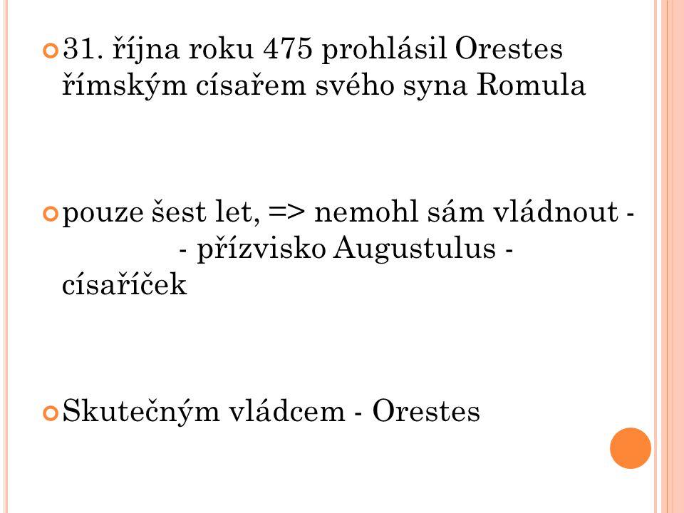 31. října roku 475 prohlásil Orestes římským císařem svého syna Romula