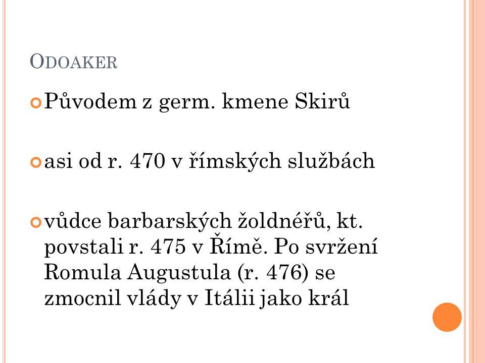 Původem z germ. kmene Skirů asi od r. 470 v římských službách