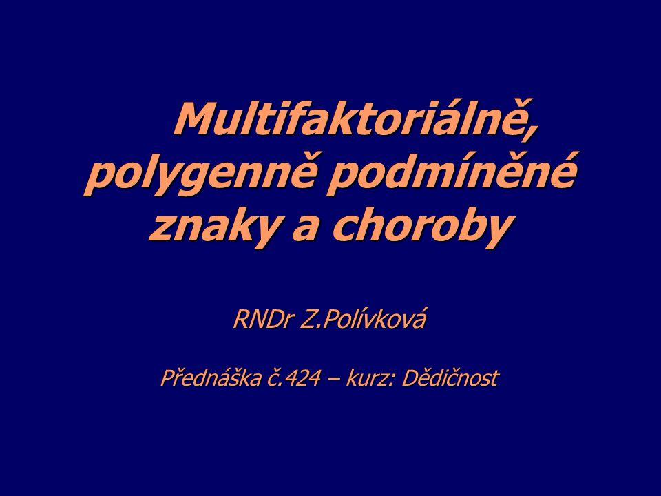 Multifaktoriálně, polygenně podmíněné znaky a choroby RNDr Z