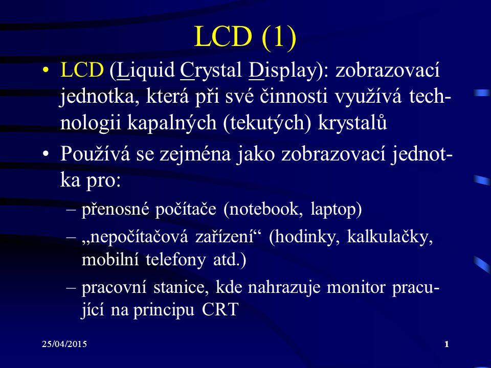LCD (1) LCD (Liquid Crystal Display): zobrazovací jednotka, která při své činnosti využívá tech-nologii kapalných (tekutých) krystalů.