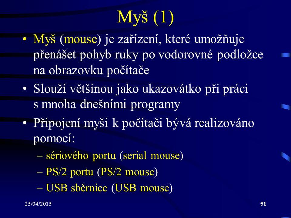 Myš (1) Myš (mouse) je zařízení, které umožňuje přenášet pohyb ruky po vodorovné podložce na obrazovku počítače.