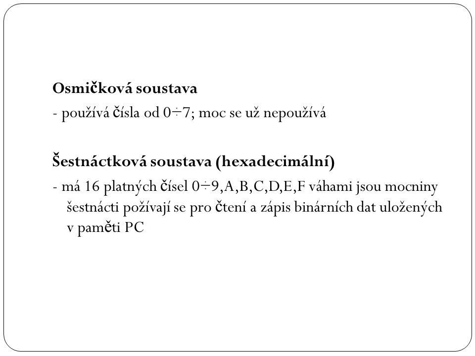 Osmičková soustava - používá čísla od 0÷7; moc se už nepoužívá. Šestnáctková soustava (hexadecimální)