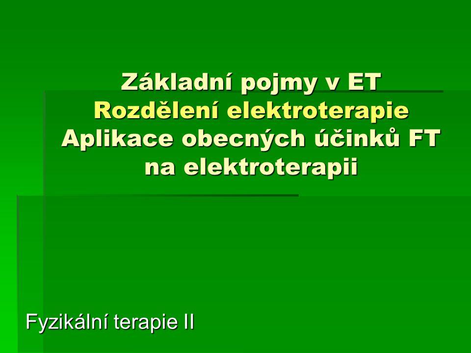 Základní pojmy v ET Rozdělení elektroterapie Aplikace obecných účinků FT na elektroterapii
