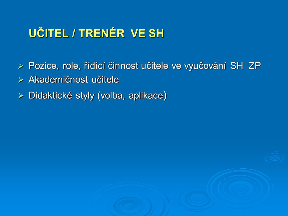 UČITEL / TRENÉR VE SH Pozice, role, řídící činnost učitele ve vyučování SH ZP. Akademičnost učitele.