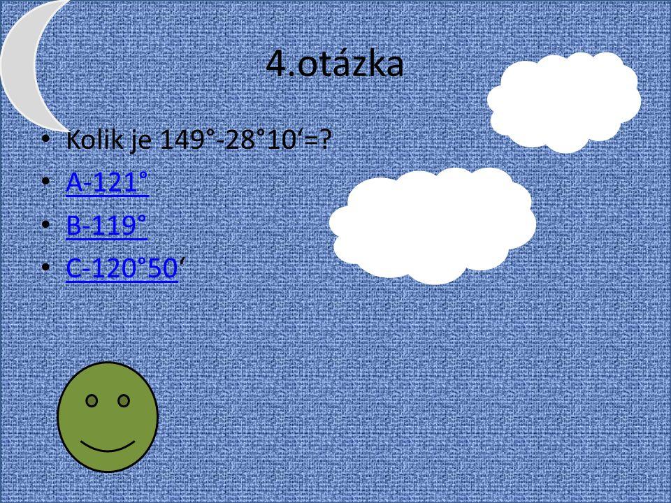 4.otázka Kolik je 149°-28°10'= A-121° B-119° C-120°50'