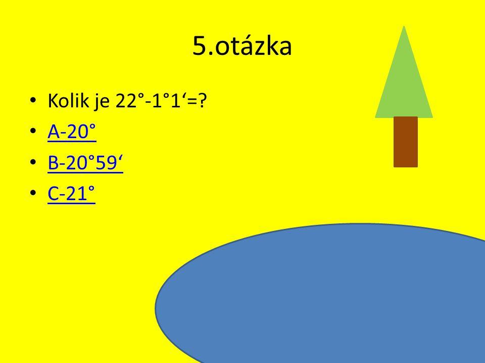 5.otázka Kolik je 22°-1°1'= A-20° B-20°59' C-21°