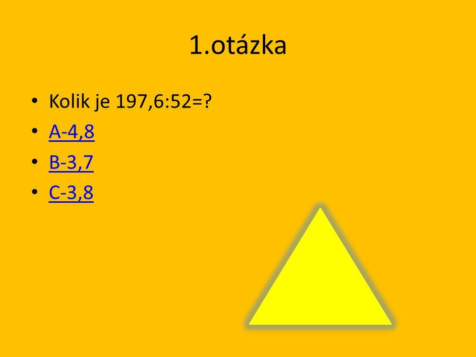 1.otázka Kolik je 197,6:52= A-4,8 B-3,7 C-3,8