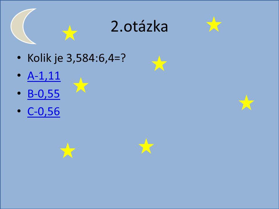 2.otázka Kolik je 3,584:6,4= A-1,11 B-0,55 C-0,56