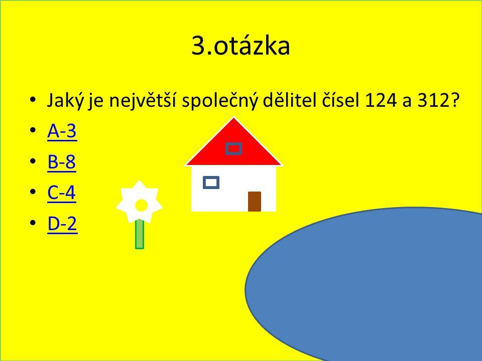 3.otázka Jaký je největší společný dělitel čísel 124 a 312 A-3 B-8
