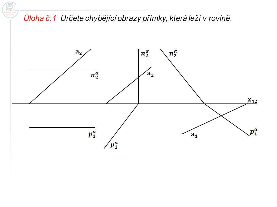 Úloha č.1 Určete chybějící obrazy přímky, která leží v rovině.