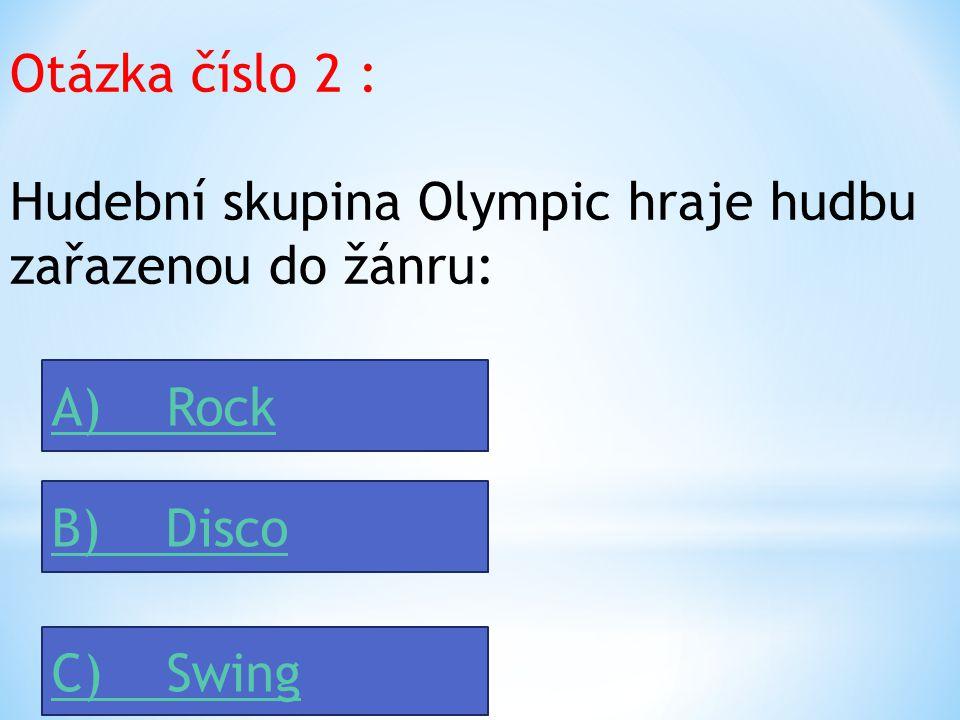 Otázka číslo 2 : Hudební skupina Olympic hraje hudbu zařazenou do žánru: A) Rock. B) Disco.