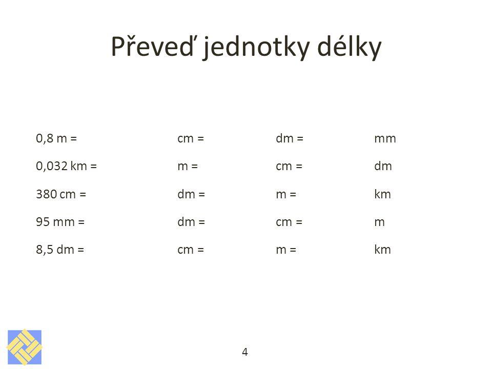 Převeď jednotky délky 0,8 m = cm = dm = mm 0,032 km = m = cm = dm 380 cm = dm = m = km 95 mm = dm = cm = m 8,5 dm = cm = m = km