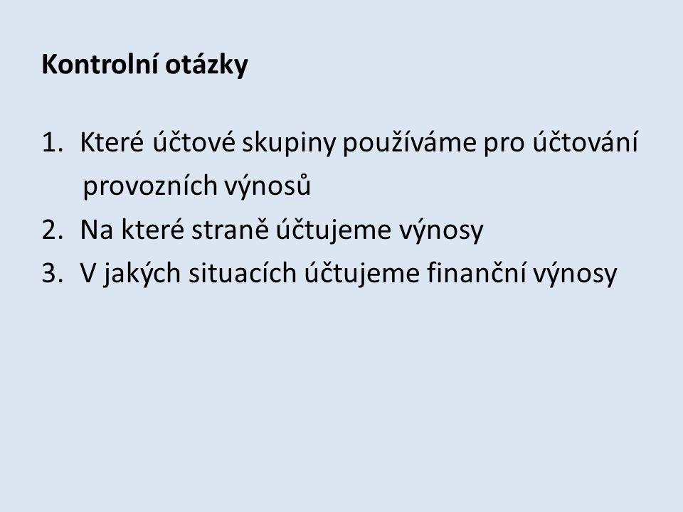 Kontrolní otázky Které účtové skupiny používáme pro účtování. provozních výnosů. Na které straně účtujeme výnosy.
