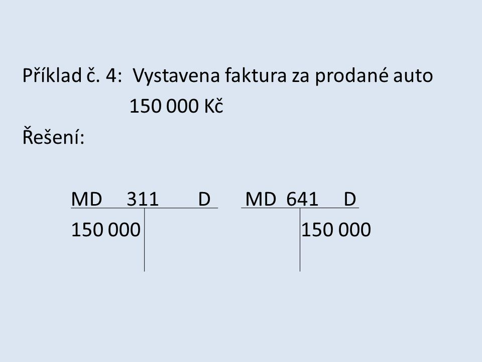 Příklad č. 4: Vystavena faktura za prodané auto 150 000 Kč Řešení: MD 311 D MD 641 D 150 000 150 000