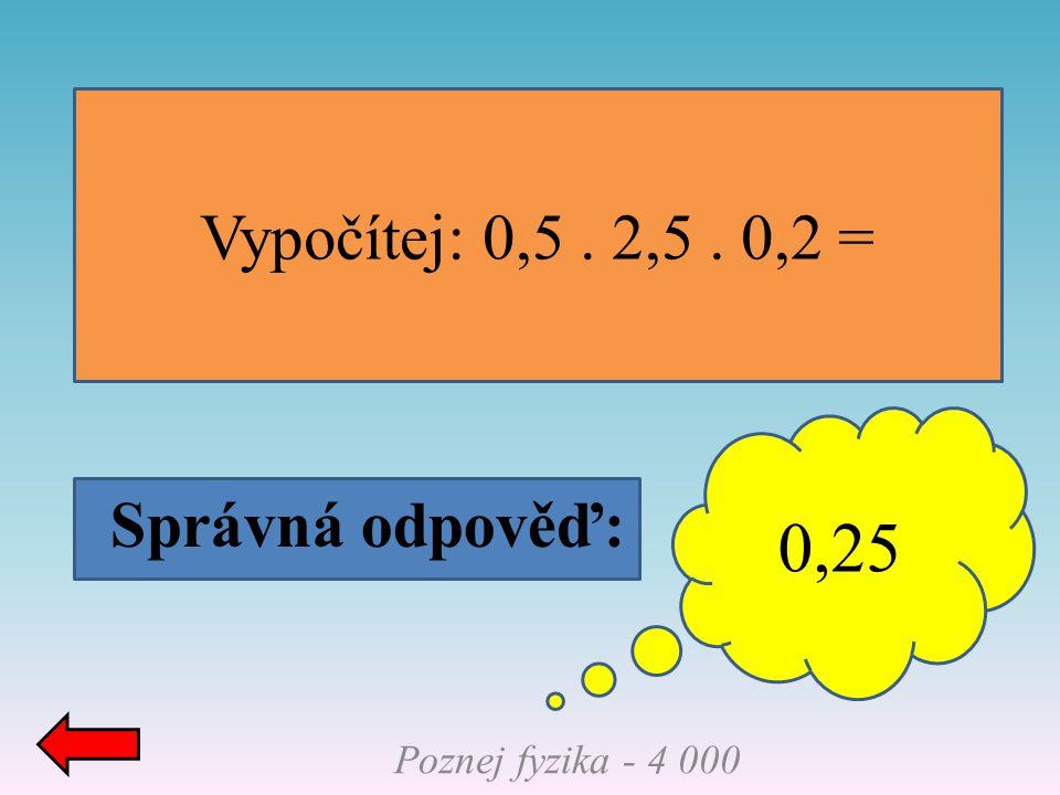 0,25 Vypočítej: 0,5 . 2,5 . 0,2 = Správná odpověď: