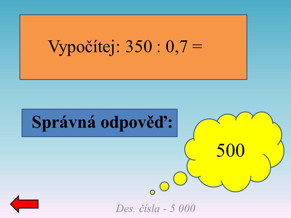 Vypočítej: 350 : 0,7 = Správná odpověď: 500 Des. čísla - 5 000