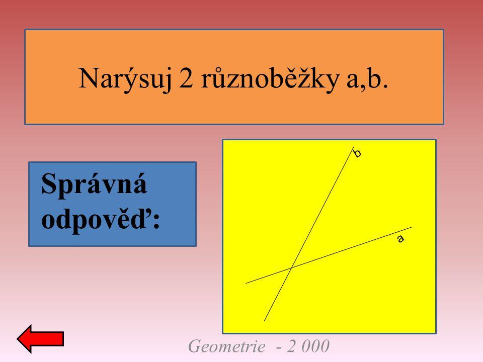 Narýsuj 2 různoběžky a,b. a b Správná odpověď: Geometrie - 2 000