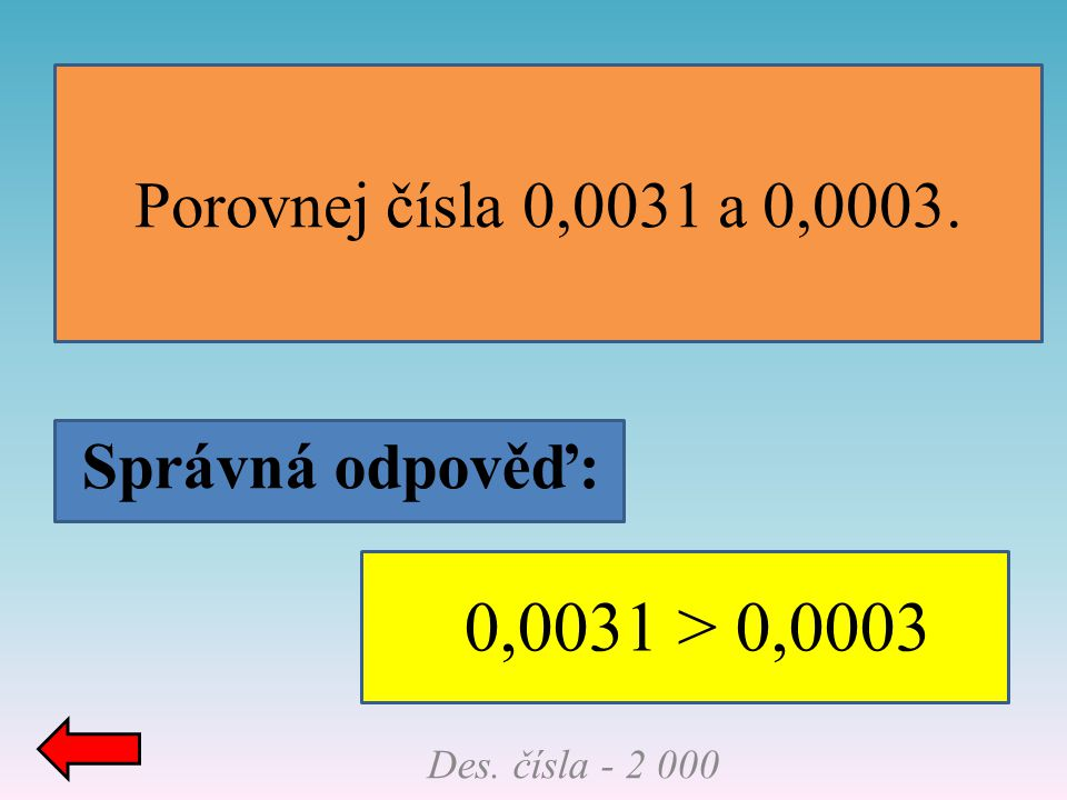0,0031 > 0,0003 Porovnej čísla 0,0031 a 0,0003. Správná odpověď: