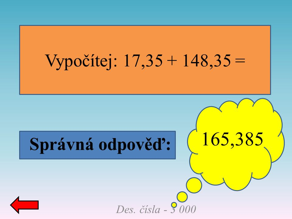 165,385 Vypočítej: 17,35 + 148,35 = Správná odpověď: