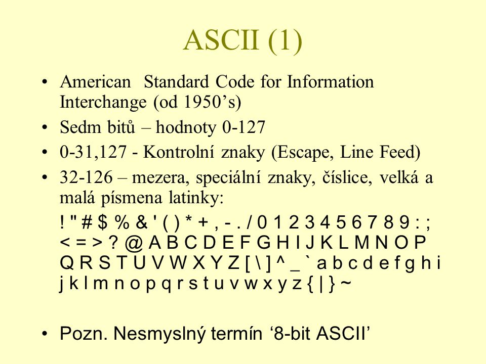 ASCII (1) American Standard Code for Information Interchange (od 1950's) Sedm bitů – hodnoty 0-127.
