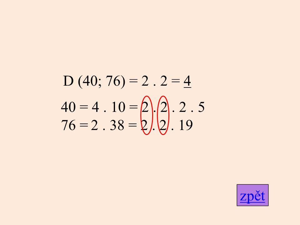 D (40; 76) = 2 . 2 = 4 40 = 4 . 10 = 2 . 2 . 2 . 5 76 = 2 . 38 = 2 . 2 . 19 zpět