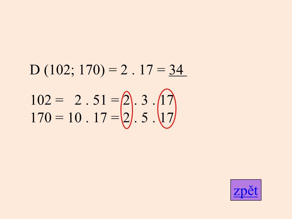 D (102; 170) = 2 . 17 = 34 102 = 2 . 51 = 2 . 3 . 17 170 = 10 . 17 = 2 . 5 . 17 zpět