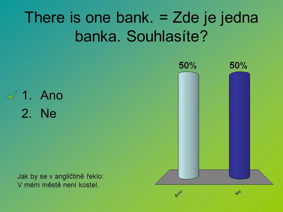 There is one bank. = Zde je jedna banka. Souhlasíte