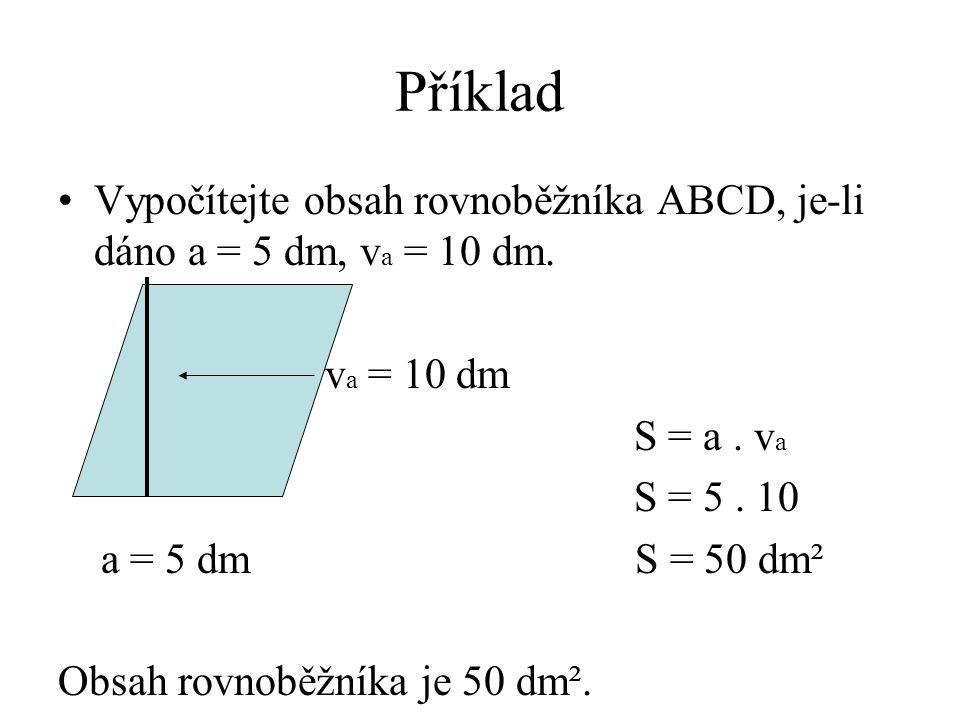 Příklad Vypočítejte obsah rovnoběžníka ABCD, je-li dáno a = 5 dm, va = 10 dm. va = 10 dm. S = a . va.