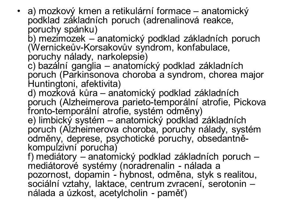 a) mozkový kmen a retikulární formace – anatomický podklad základních poruch (adrenalinová reakce, poruchy spánku) b) mezimozek – anatomický podklad základních poruch (Wernickeův-Korsakovův syndrom, konfabulace, poruchy nálady, narkolepsie) c) bazální ganglia – anatomický podklad základních poruch (Parkinsonova choroba a syndrom, chorea major Huntingtoni, afektivita) d) mozková kůra – anatomický podklad základních poruch (Alzheimerova parieto-temporální atrofie, Pickova fronto-temporální atrofie, systém odměny) e) limbický systém – anatomický podklad základních poruch (Alzheimerova choroba, poruchy nálady, systém odměny, deprese, psychotické poruchy, obsedantně-kompulzivní porucha) f) mediátory – anatomický podklad základních poruch – mediátorové systémy (noradrenalin - nálada a pozornost, dopamin - hybnost, odměna, styk s realitou, sociální vztahy, laktace, centrum zvracení, serotonin – nálada a úzkost, acetylcholin - paměť)