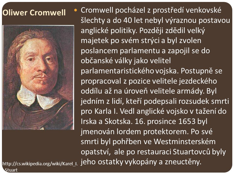 Cromwell pocházel z prostředí venkovské šlechty a do 40 let nebyl výraznou postavou anglické politiky. Později zdědil velký majetek po svém strýci a byl zvolen poslancem parlamentu a zapojil se do občanské války jako velitel parlamentaristického vojska. Postupně se propracoval z pozice velitele jezdeckého oddílu až na úroveň velitele armády. Byl jedním z lidí, kteří podepsali rozsudek smrti pro Karla I. Vedl anglické vojsko v tažení do Irska a Skotska. 16. prosince 1653 byl jmenován lordem protektorem. Po své smrti byl pohřben ve Westminsterském opatství, ale po restauraci Stuartovců byly jeho ostatky vykopány a zneuctěny.