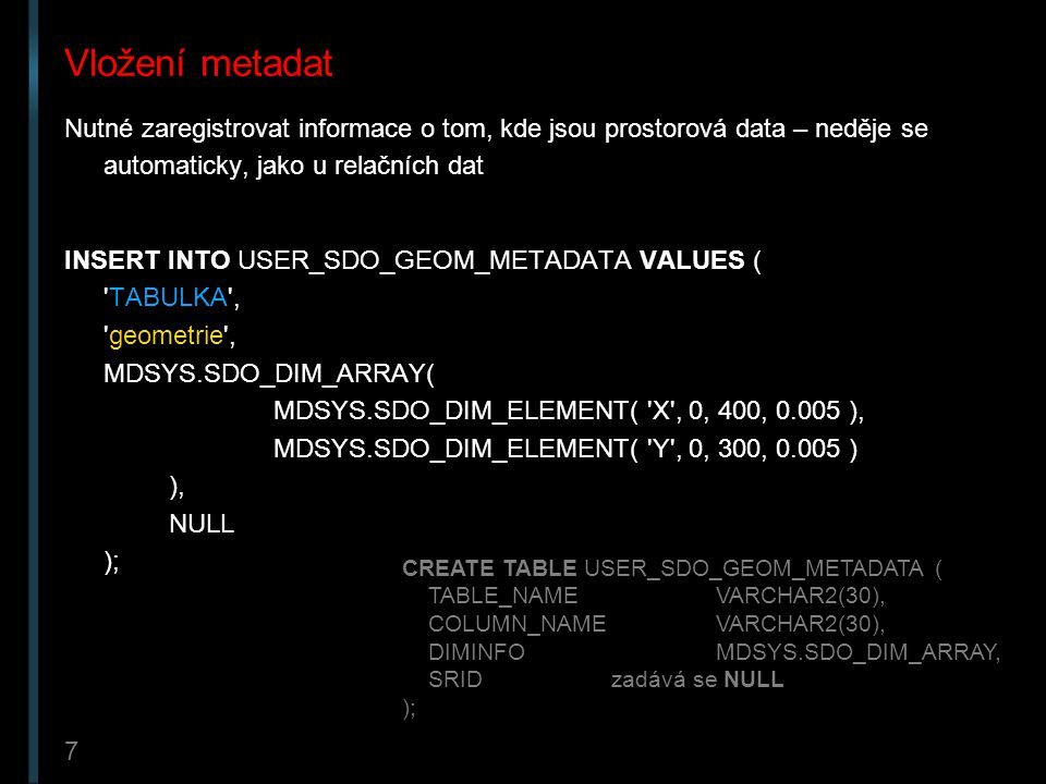 Vložení metadat Nutné zaregistrovat informace o tom, kde jsou prostorová data – neděje se automaticky, jako u relačních dat.