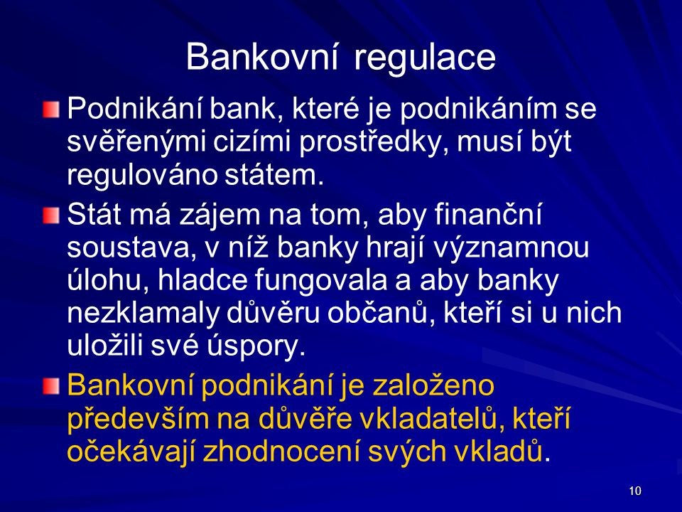 Bankovní regulace Podnikání bank, které je podnikáním se svěřenými cizími prostředky, musí být regulováno státem.