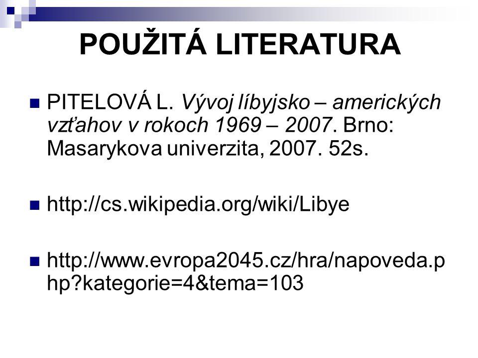 POUŽITÁ LITERATURA PITELOVÁ L. Vývoj líbyjsko – amerických vzťahov v rokoch 1969 – 2007. Brno: Masarykova univerzita, 2007. 52s.