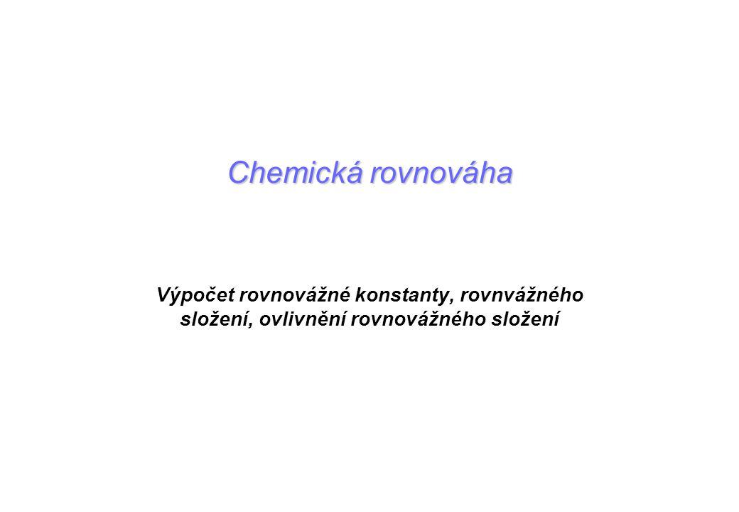 Chemická rovnováha Výpočet rovnovážné konstanty, rovnvážného složení, ovlivnění rovnovážného složení.