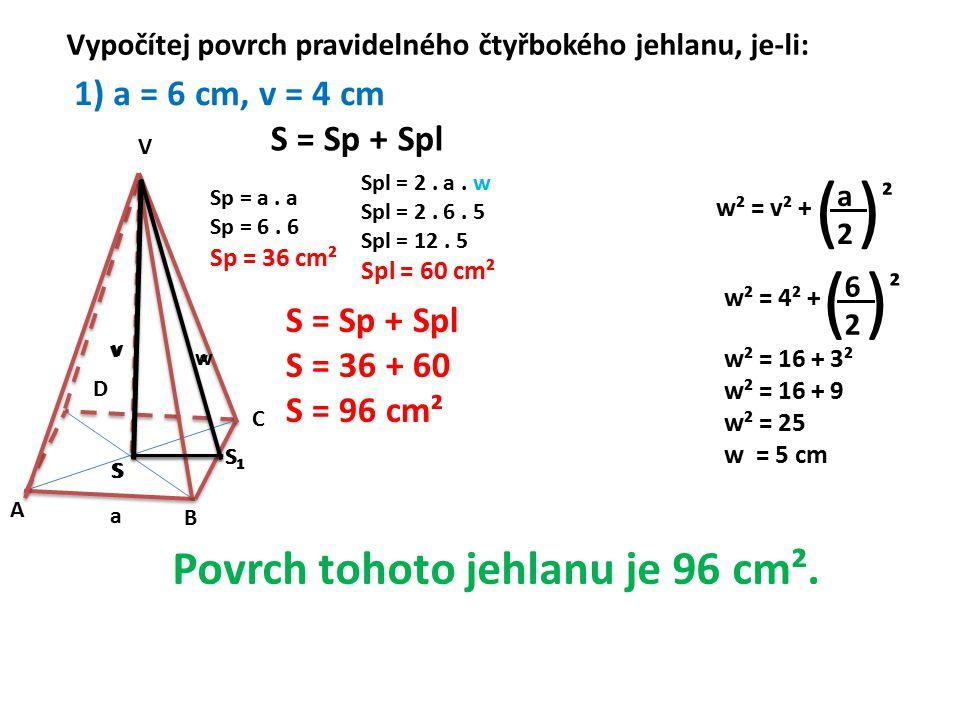 ( ) ( ) Povrch tohoto jehlanu je 96 cm². 1) a = 6 cm, v = 4 cm