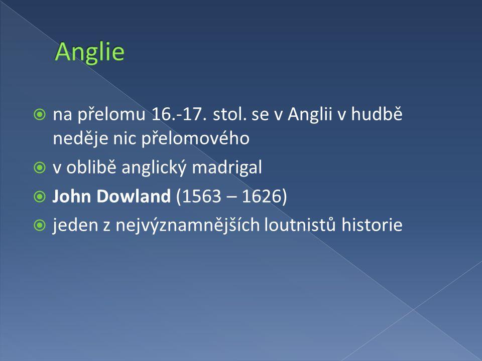 Anglie na přelomu 16.-17. stol. se v Anglii v hudbě neděje nic přelomového. v oblibě anglický madrigal.