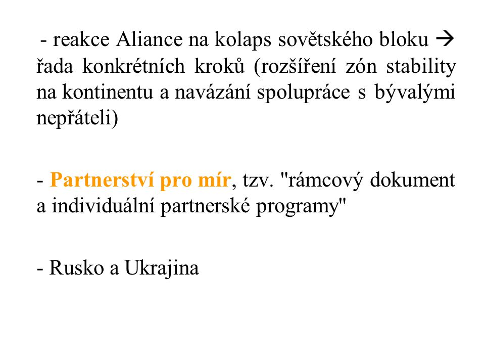 - reakce Aliance na kolaps sovětského bloku  řada konkrétních kroků (rozšíření zón stability na kontinentu a navázání spolupráce s bývalými nepřáteli)