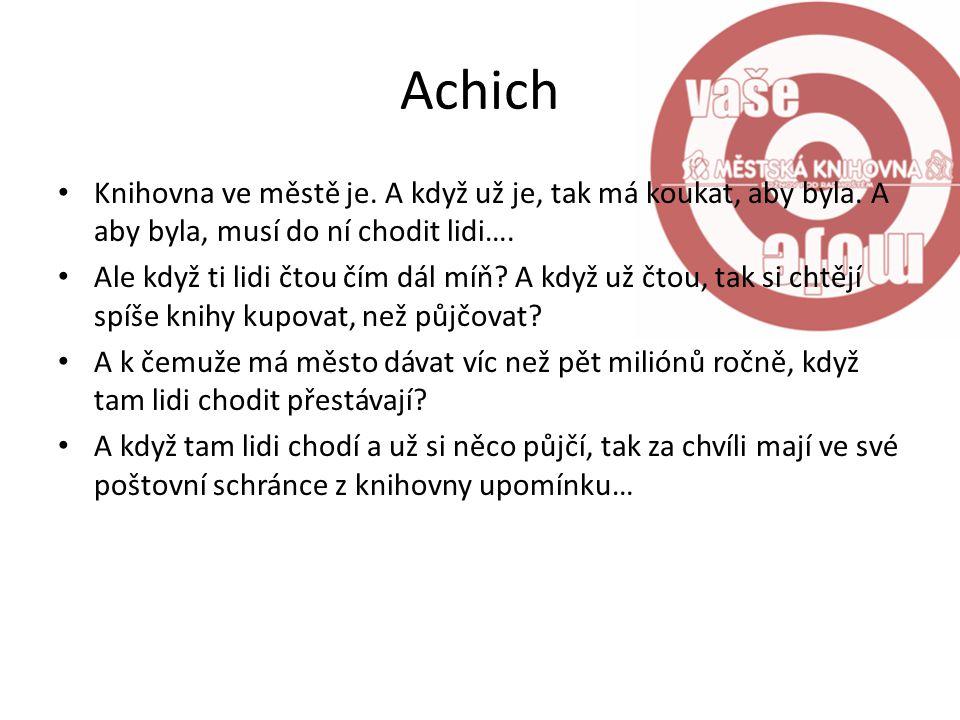 Achich Knihovna ve městě je. A když už je, tak má koukat, aby byla. A aby byla, musí do ní chodit lidi….
