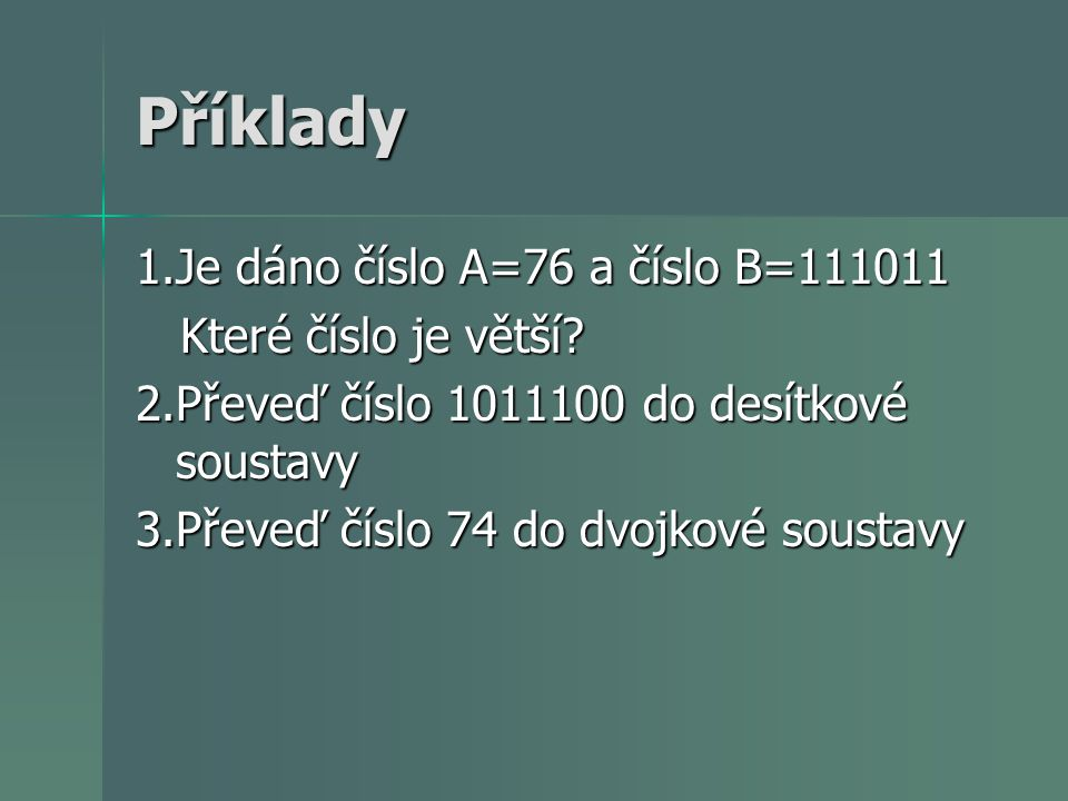 Příklady 1.Je dáno číslo A=76 a číslo B=111011 Které číslo je větší