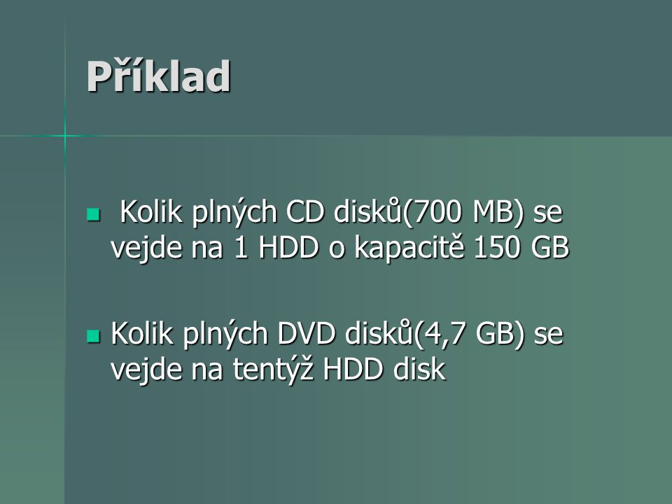Příklad Kolik plných CD disků(700 MB) se vejde na 1 HDD o kapacitě 150 GB.